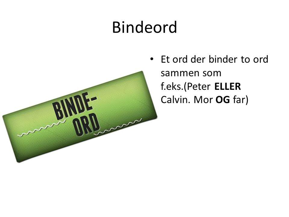 Bindeord Et ord der binder to ord sammen som f.eks.(Peter ELLER Calvin. Mor OG far)