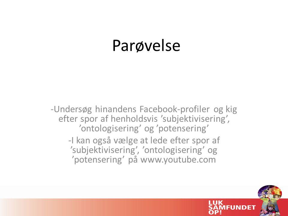 Parøvelse Undersøg hinandens Facebook-profiler og kig efter spor af henholdsvis 'subjektivisering', 'ontologisering' og 'potensering'