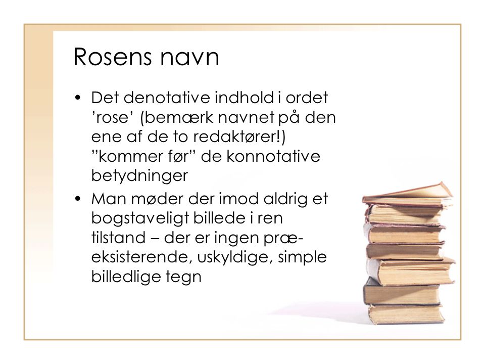 Rosens navn Det denotative indhold i ordet 'rose' (bemærk navnet på den ene af de to redaktører!) kommer før de konnotative betydninger.