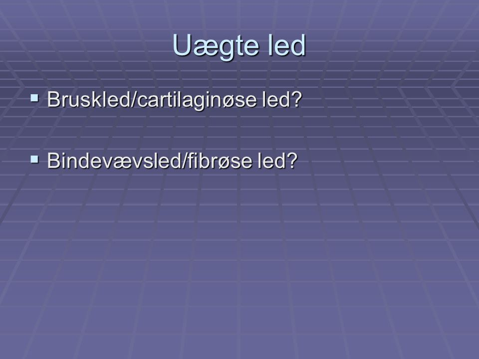 Uægte led Bruskled/cartilaginøse led Bindevævsled/fibrøse led