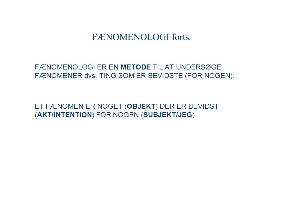 FÆNOMENOLOGI forts. FÆNOMENOLOGI ER EN METODE TIL AT UNDERSØGE FÆNOMENER dvs. TING SOM ER BEVIDSTE (FOR NOGEN).