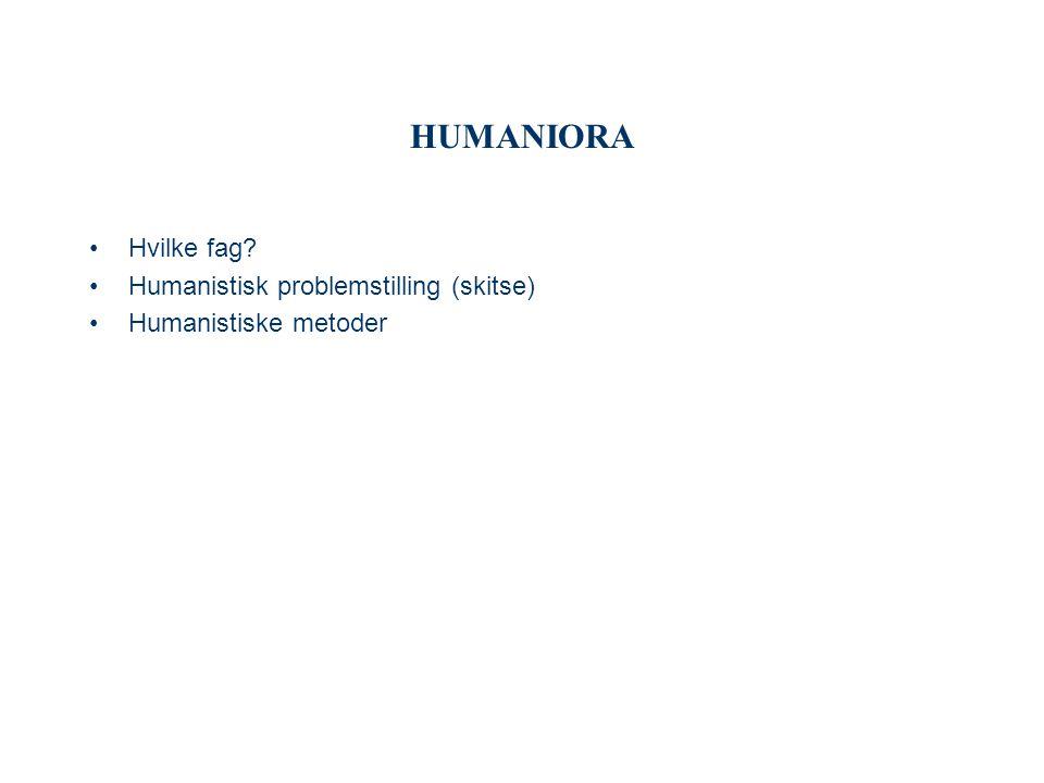 HUMANIORA Hvilke fag Humanistisk problemstilling (skitse)