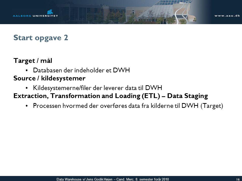 Start opgave 2 Target / mål Databasen der indeholder et DWH
