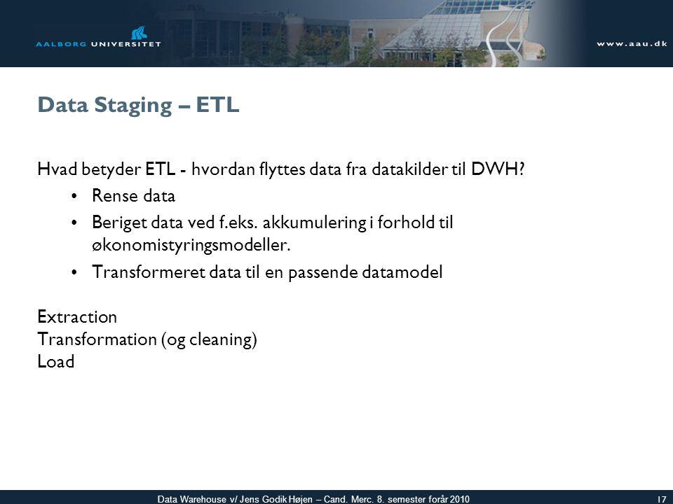 Data Staging – ETL Hvad betyder ETL - hvordan flyttes data fra datakilder til DWH Rense data.