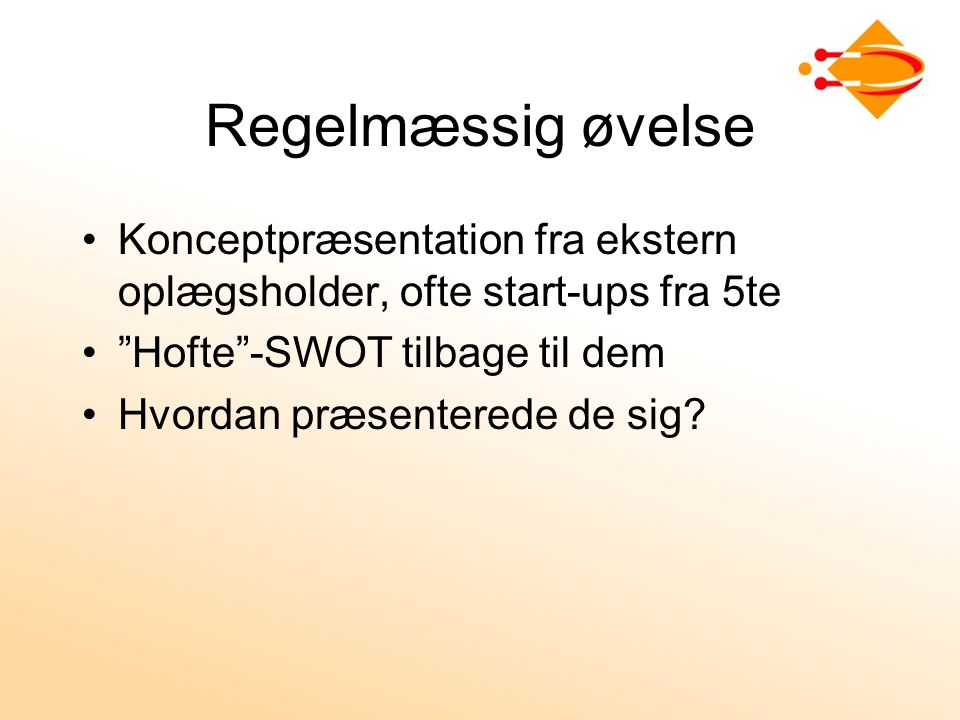 Regelmæssig øvelse Konceptpræsentation fra ekstern oplægsholder, ofte start-ups fra 5te. Hofte -SWOT tilbage til dem.