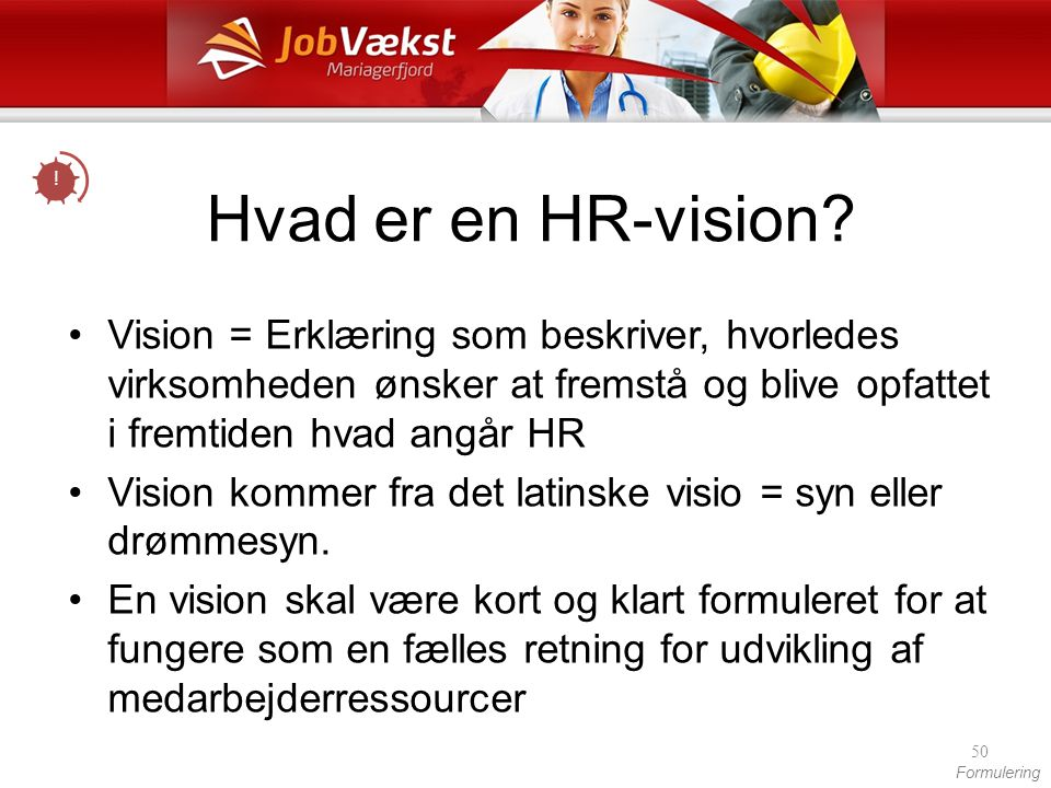 ! Hvad er en HR-vision Vision = Erklæring som beskriver, hvorledes virksomheden ønsker at fremstå og blive opfattet i fremtiden hvad angår HR.