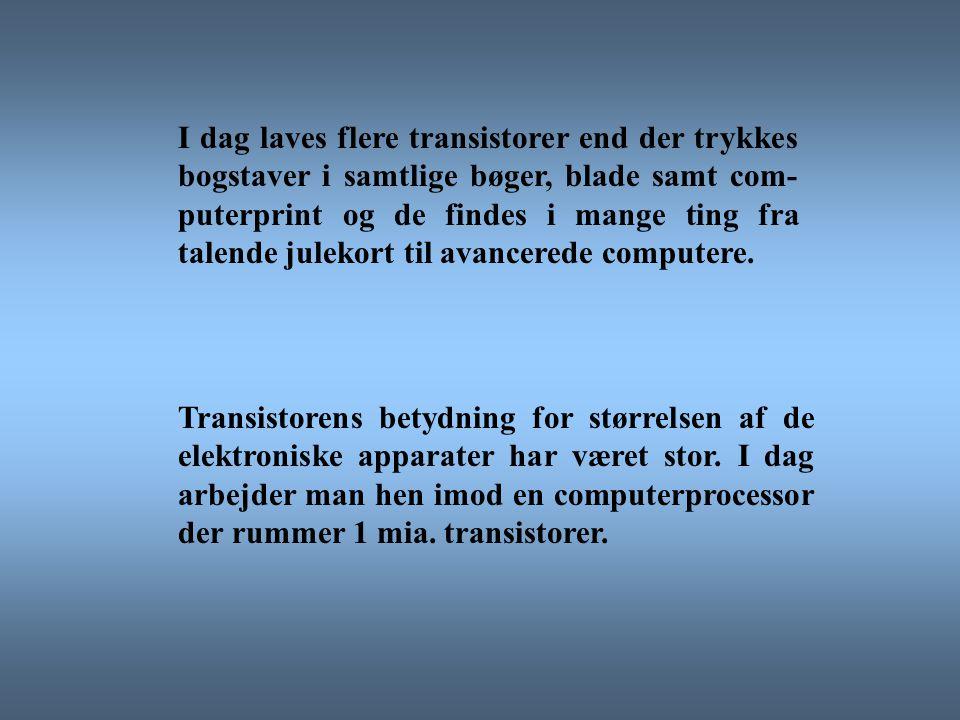 I dag laves flere transistorer end der trykkes bogstaver i samtlige bøger, blade samt com-puterprint og de findes i mange ting fra talende julekort til avancerede computere.