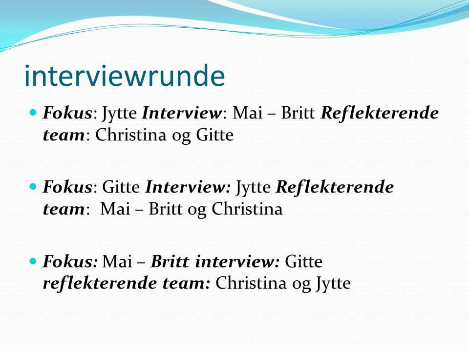 interviewrunde Fokus: Jytte Interview: Mai – Britt Reflekterende team: Christina og Gitte.