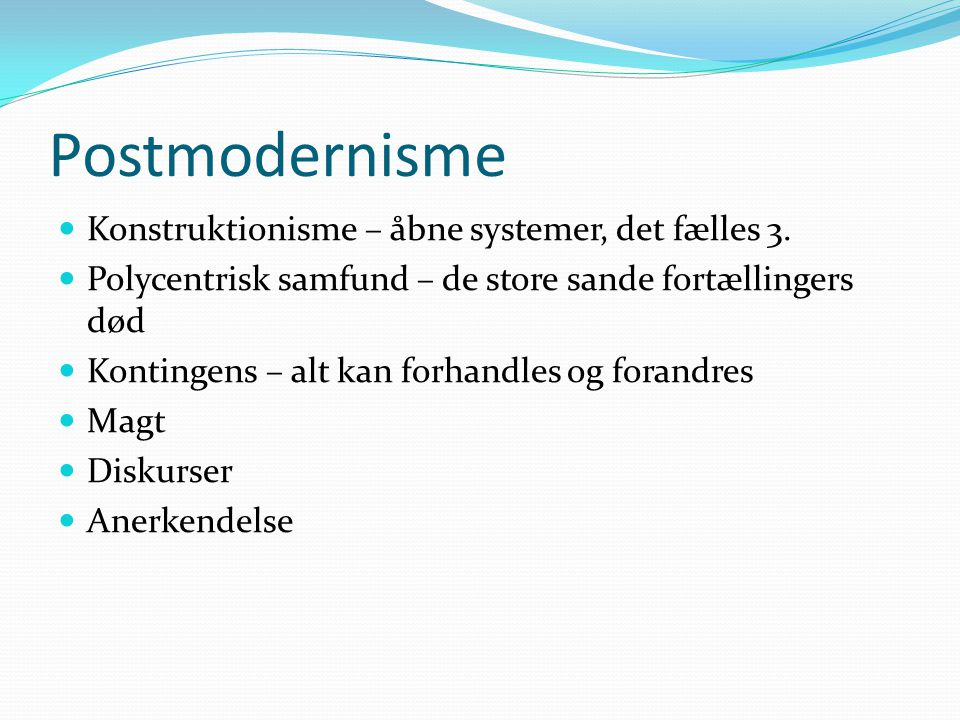 Postmodernisme Konstruktionisme – åbne systemer, det fælles 3.