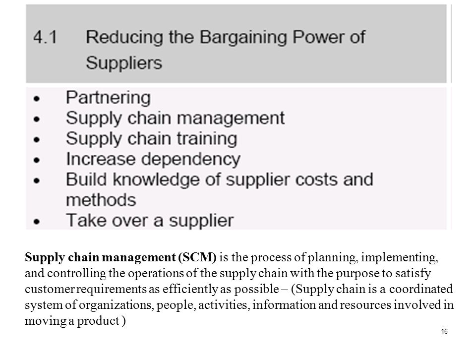 Supply chain management (SCM) is the process of planning, implementing, and controlling the operations of the supply chain with the purpose to satisfy customer requirements as efficiently as possible – (Supply chain is a coordinated system of organizations, people, activities, information and resources involved in moving a product )