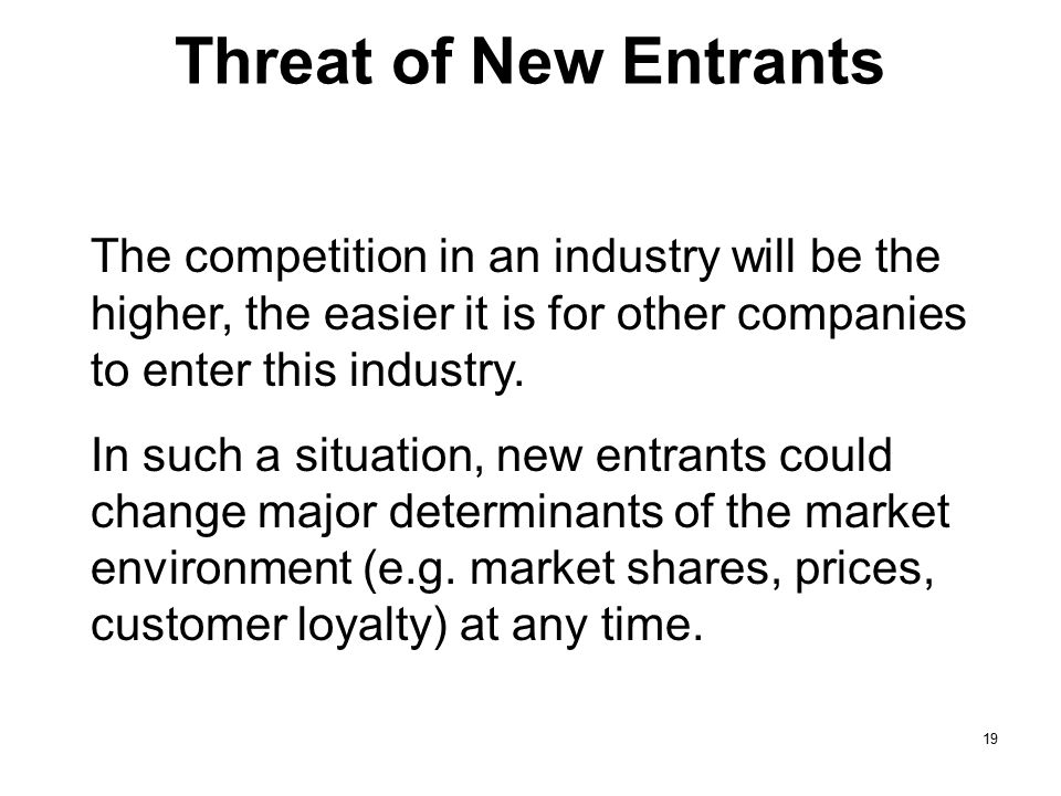 Threat of New Entrants The competition in an industry will be the higher, the easier it is for other companies to enter this industry.