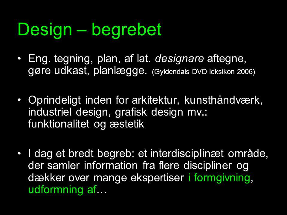 Design – begrebet Eng. tegning, plan, af lat. designare aftegne, gøre udkast, planlægge. (Gyldendals DVD leksikon 2006)