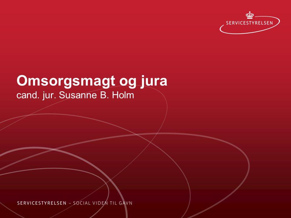 Omsorgsmagt og jura cand. jur. Susanne B. Holm