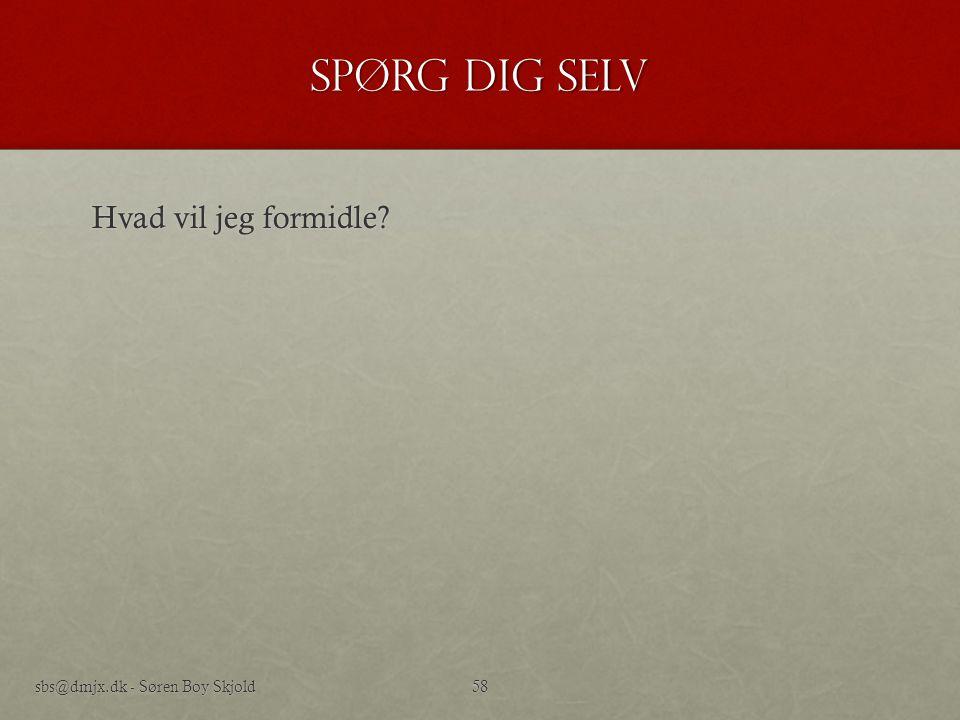 Spørg dig selv Hvad vil jeg formidle sbs@dmjx.dk - Søren Boy Skjold