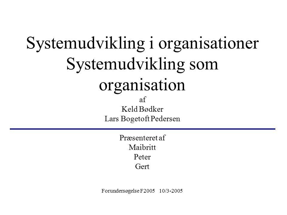 Systemudvikling i organisationer Systemudvikling som organisation af Keld Bødker Lars Bogetoft Pedersen Præsenteret af Maibritt Peter Gert Forundersøgelse F2005 10/3-2005