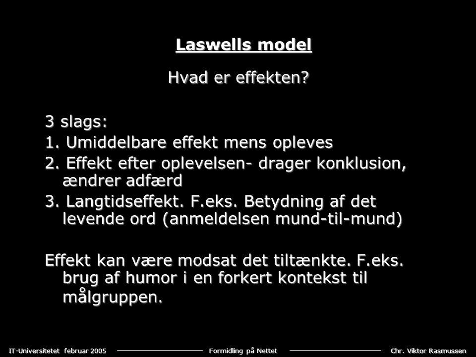 Laswells model Hvad er effekten 3 slags: 1. Umiddelbare effekt mens opleves. 2. Effekt efter oplevelsen- drager konklusion, ændrer adfærd.