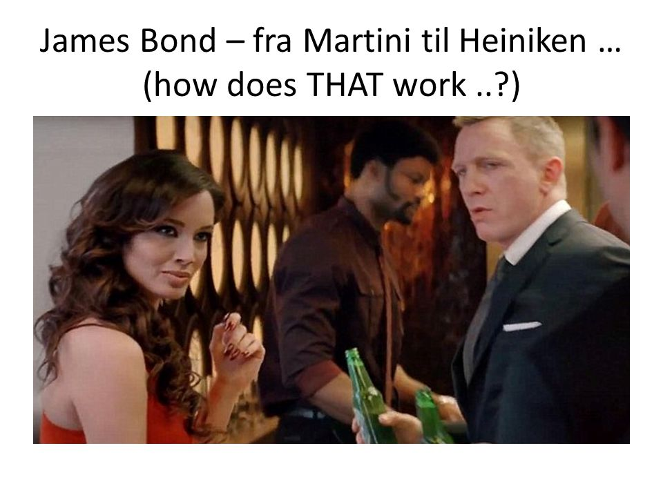 James Bond – fra Martini til Heiniken … (how does THAT work .. )