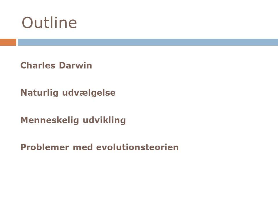 Outline Charles Darwin Naturlig udvælgelse Menneskelig udvikling