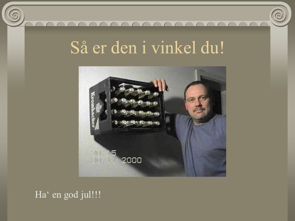 Så er den i vinkel du! Ha' en god jul!!!
