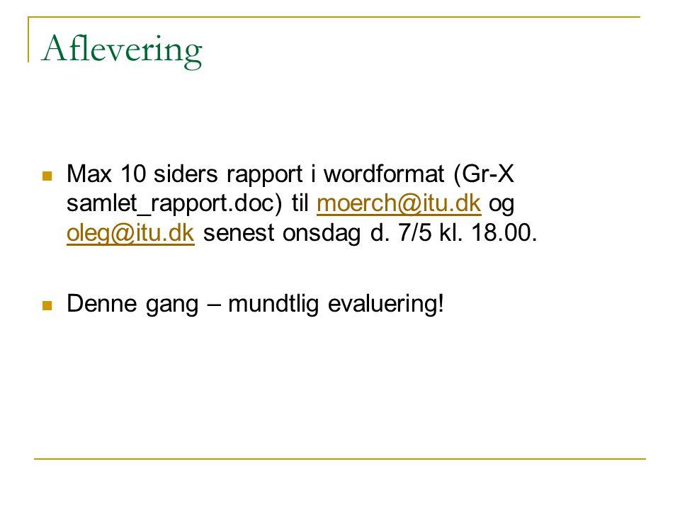 Aflevering Max 10 siders rapport i wordformat (Gr-X samlet_rapport.doc) til moerch@itu.dk og oleg@itu.dk senest onsdag d. 7/5 kl. 18.00.