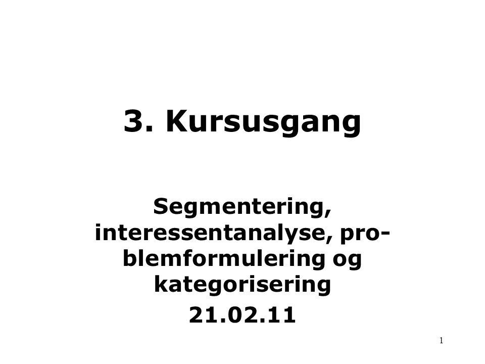 3. Kursusgang Segmentering, interessentanalyse, pro-blemformulering og kategorisering 21.02.11