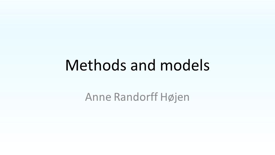 Methods and models Anne Randorff Højen
