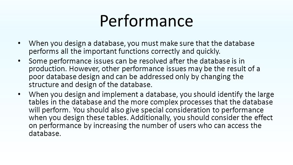 Performance When you design a database, you must make sure that the database performs all the important functions correctly and quickly.