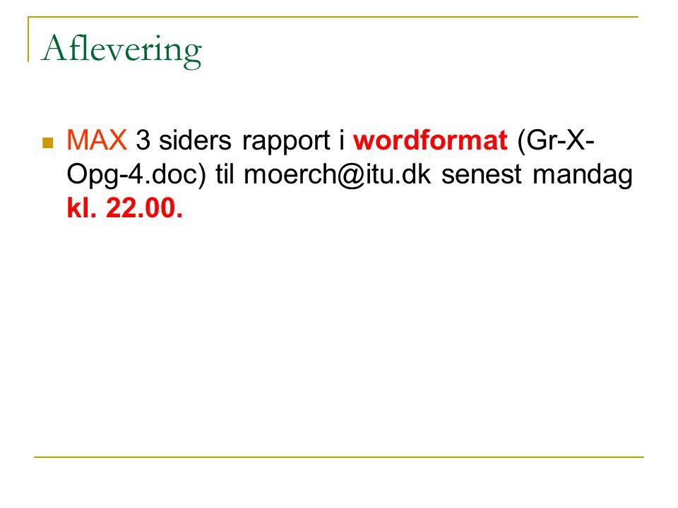 Aflevering MAX 3 siders rapport i wordformat (Gr-X-Opg-4.doc) til moerch@itu.dk senest mandag kl.