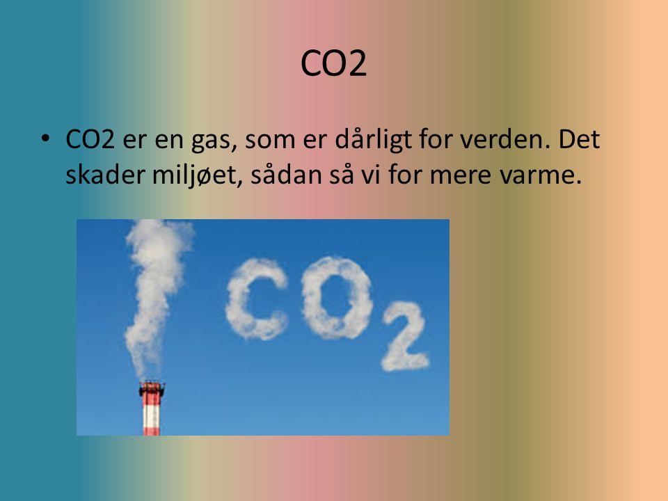 CO2 CO2 er en gas, som er dårligt for verden. Det skader miljøet, sådan så vi for mere varme.