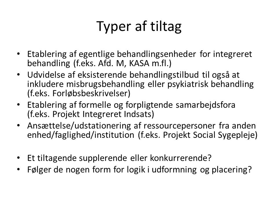 Typer af tiltag Etablering af egentlige behandlingsenheder for integreret behandling (f.eks. Afd. M, KASA m.fl.)