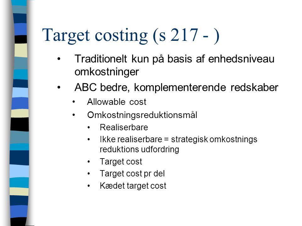 Target costing (s 217 - ) Traditionelt kun på basis af enhedsniveau omkostninger. ABC bedre, komplementerende redskaber.