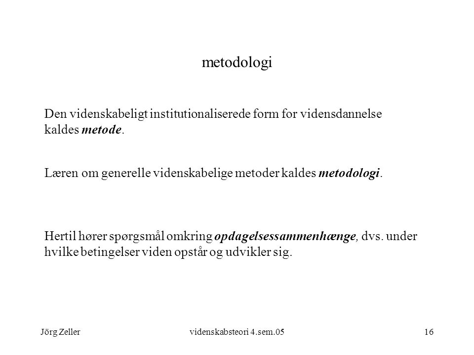 metodologi Den videnskabeligt institutionaliserede form for vidensdannelse kaldes metode.