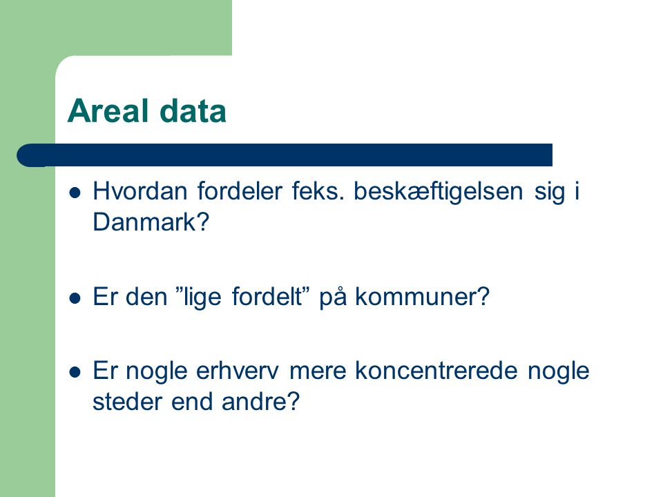 Areal data Hvordan fordeler feks. beskæftigelsen sig i Danmark