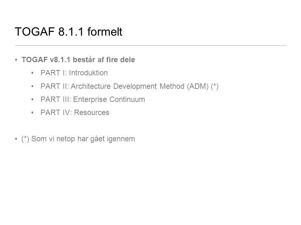 TOGAF 8.1.1 formelt TOGAF v8.1.1 består af fire dele