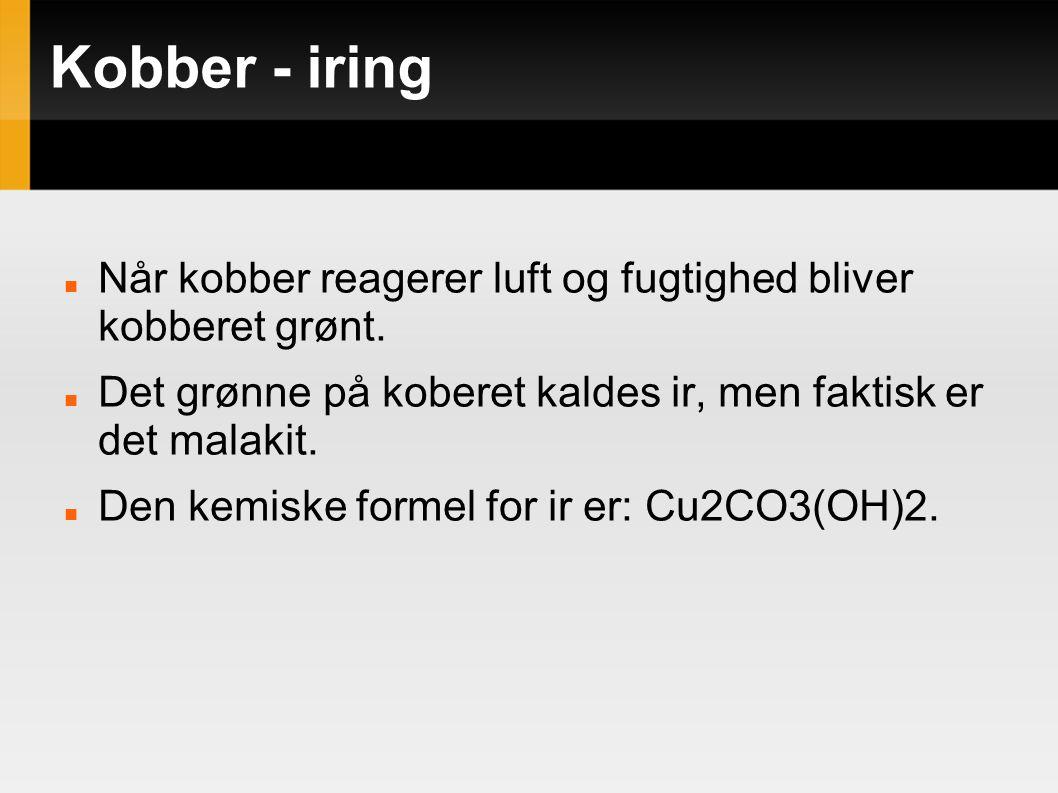 Kobber - iring Når kobber reagerer luft og fugtighed bliver kobberet grønt. Det grønne på koberet kaldes ir, men faktisk er det malakit.