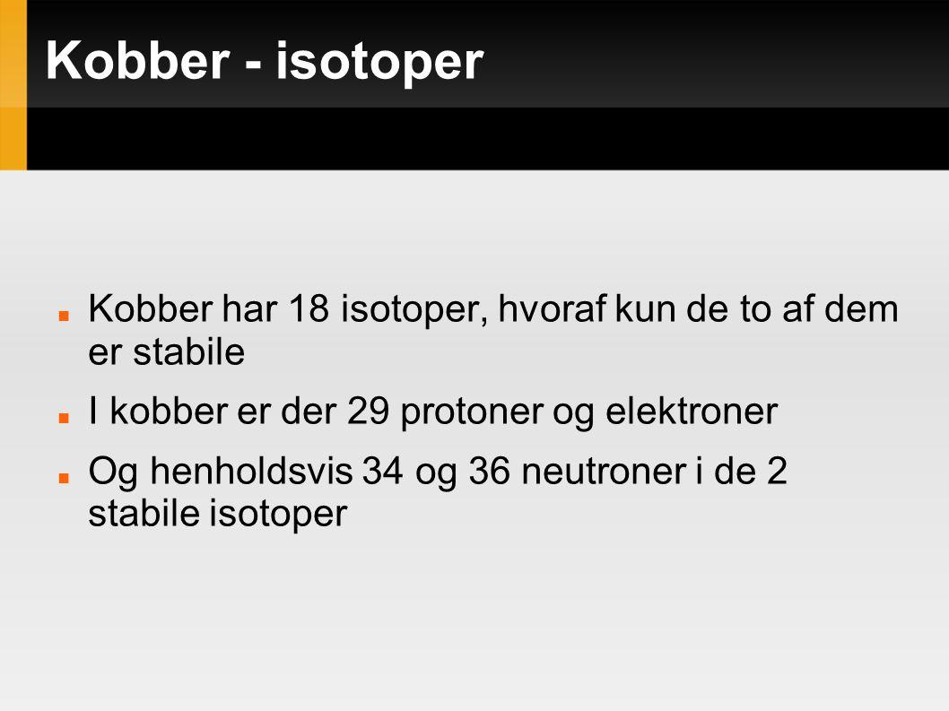 Kobber - isotoper Kobber har 18 isotoper, hvoraf kun de to af dem er stabile. I kobber er der 29 protoner og elektroner.