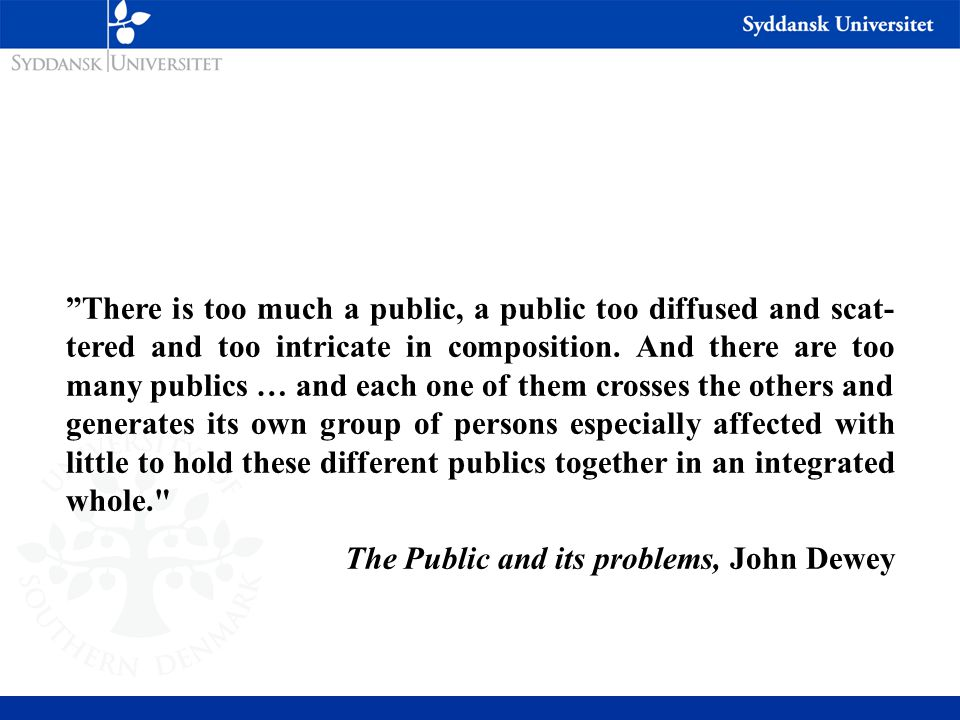 There is too much a public, a public too diffused and scat-tered and too intricate in composition. And there are too many publics … and each one of them crosses the others and generates its own group of persons especially affected with little to hold these different publics together in an integrated whole.