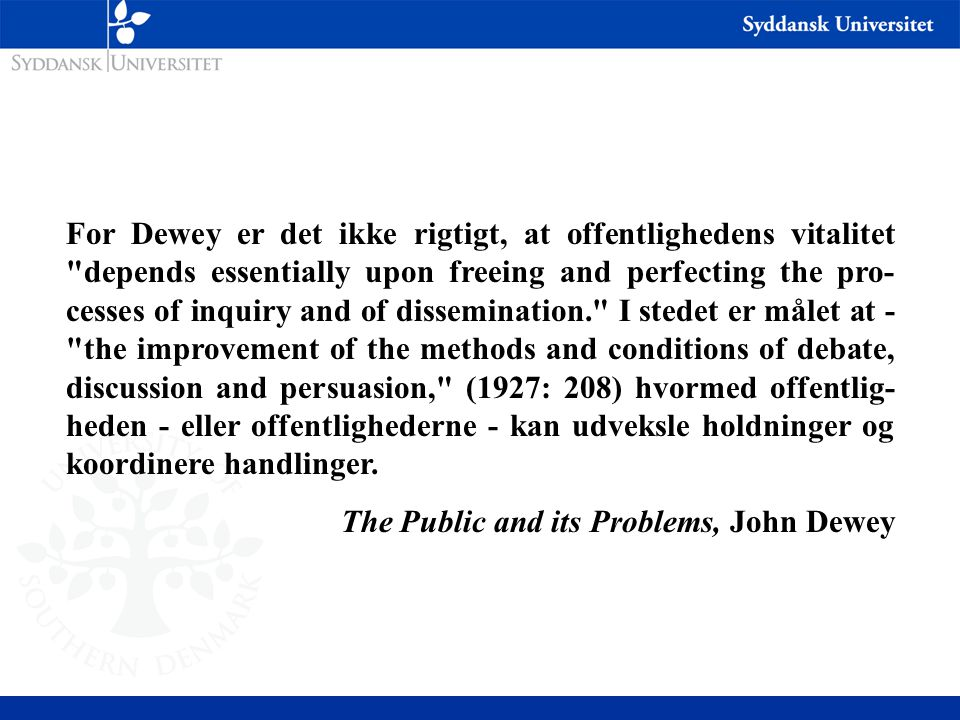 For Dewey er det ikke rigtigt, at offentlighedens vitalitet depends essentially upon freeing and perfecting the pro-cesses of inquiry and of dissemination. I stedet er målet at - the improvement of the methods and conditions of debate, discussion and persuasion, (1927: 208) hvormed offentlig-heden - eller offentlighederne - kan udveksle holdninger og koordinere handlinger.