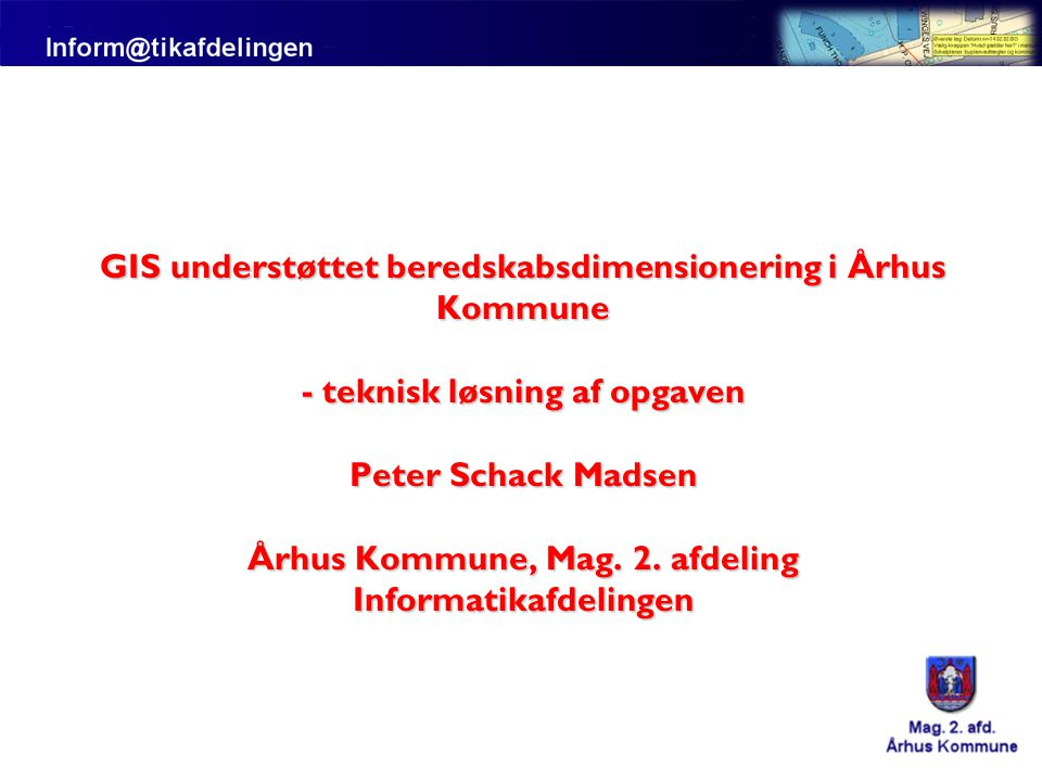 GIS understøttet beredskabsdimensionering i Århus Kommune - teknisk løsning af opgaven Peter Schack Madsen Århus Kommune, Mag.