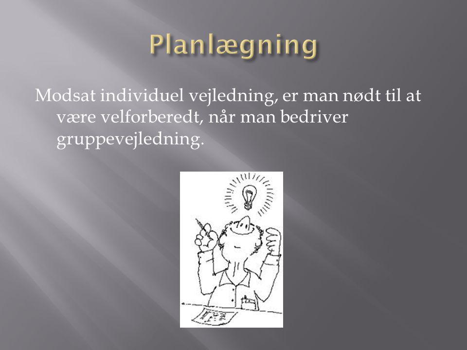 Planlægning Modsat individuel vejledning, er man nødt til at være velforberedt, når man bedriver gruppevejledning.
