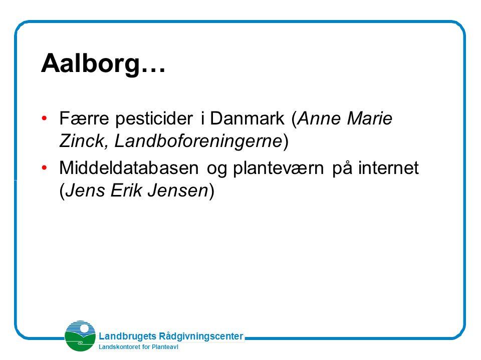 Aalborg… Færre pesticider i Danmark (Anne Marie Zinck, Landboforeningerne) Middeldatabasen og planteværn på internet (Jens Erik Jensen)