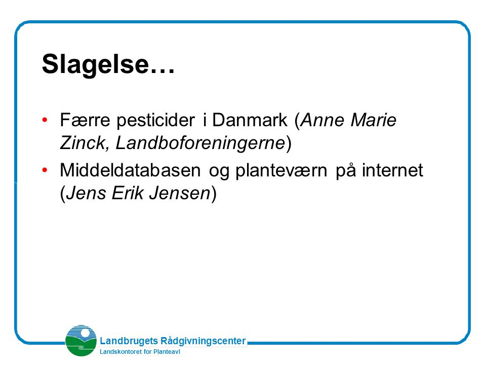 Slagelse… Færre pesticider i Danmark (Anne Marie Zinck, Landboforeningerne) Middeldatabasen og planteværn på internet (Jens Erik Jensen)