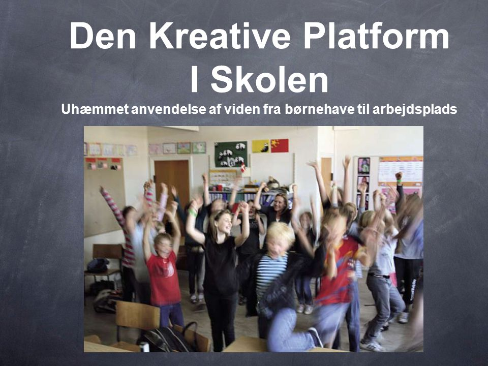 Den Kreative Platform I Skolen Uhæmmet anvendelse af viden fra børnehave til arbejdsplads