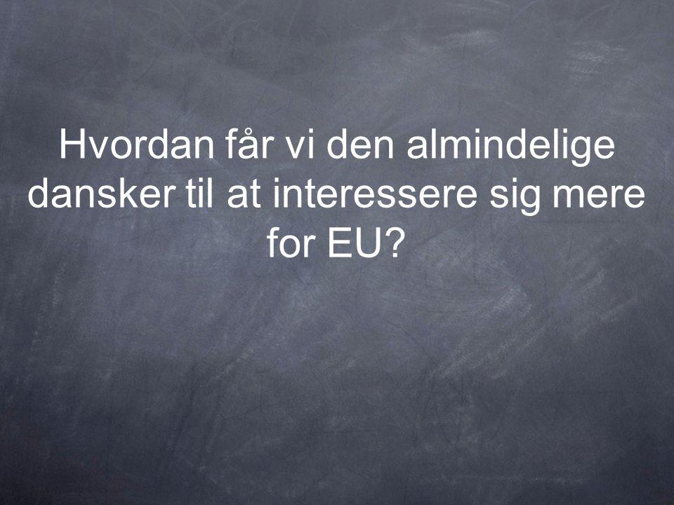 Hvordan får vi den almindelige dansker til at interessere sig mere for EU