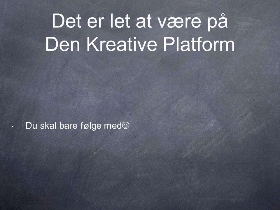Det er let at være på Den Kreative Platform