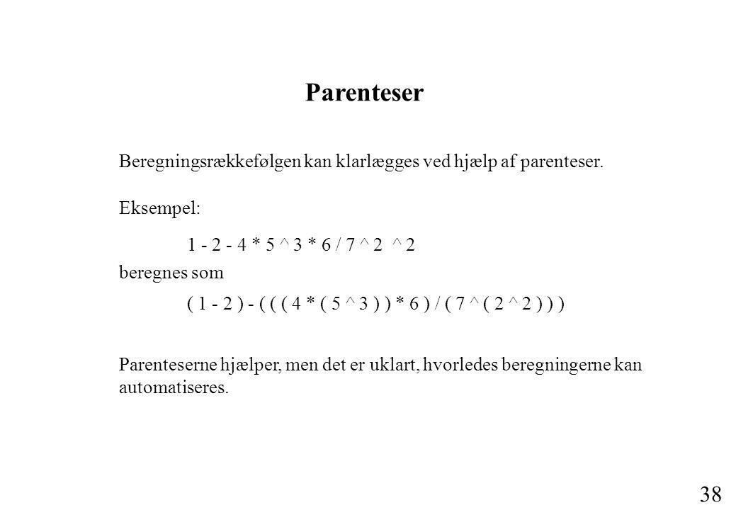 Parenteser Beregningsrækkefølgen kan klarlægges ved hjælp af parenteser. Eksempel: 1 - 2 - 4 * 5 ^ 3 * 6 / 7 ^ 2 ^ 2.