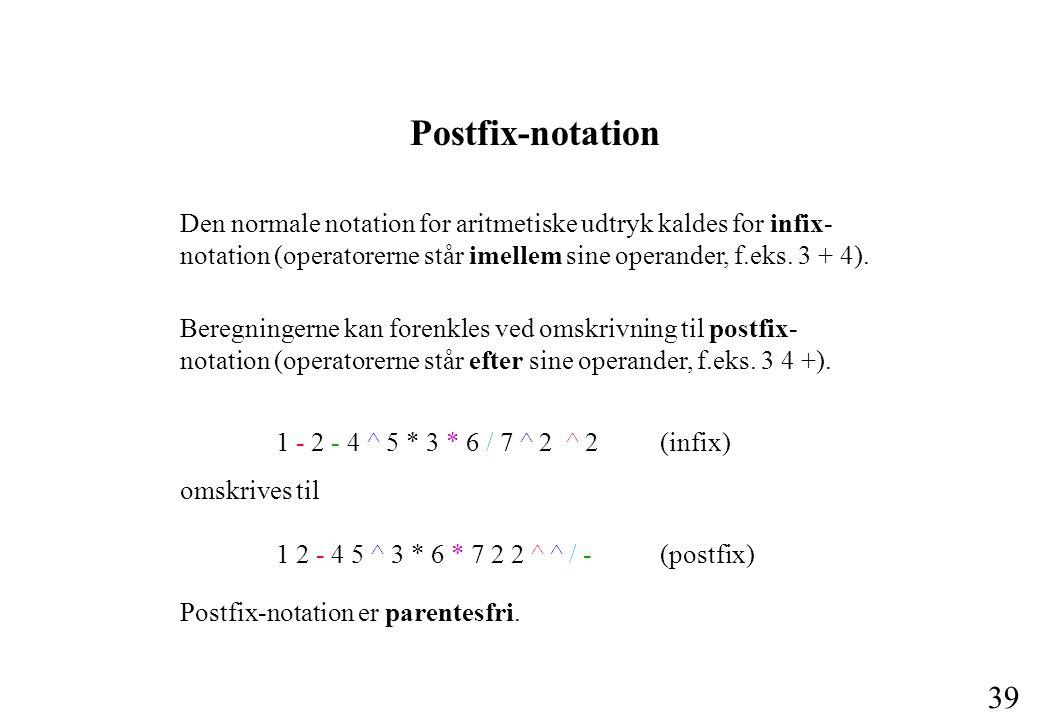 Postfix-notation Den normale notation for aritmetiske udtryk kaldes for infix-notation (operatorerne står imellem sine operander, f.eks. 3 + 4).