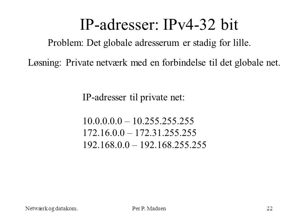 IP-adresser: IPv4-32 bit Problem: Det globale adresserum er stadig for lille. Løsning: Private netværk med en forbindelse til det globale net.