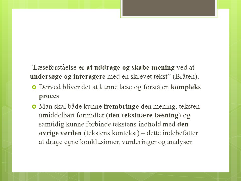 Læseforståelse er at uddrage og skabe mening ved at undersøge og interagere med en skrevet tekst (Bråten).
