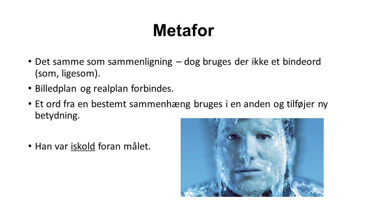Metafor Det samme som sammenligning – dog bruges der ikke et bindeord (som, ligesom). Billedplan og realplan forbindes.
